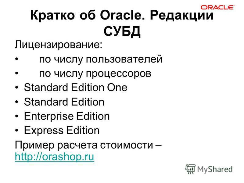 Кратко об Oracle. Редакции СУБД Лицензирование: по числу пользователей по числу процессоров Standard Edition One Standard Edition Enterprise Edition Express Edition Пример расчета стоимости – http://orashop.ru http://orashop.ru