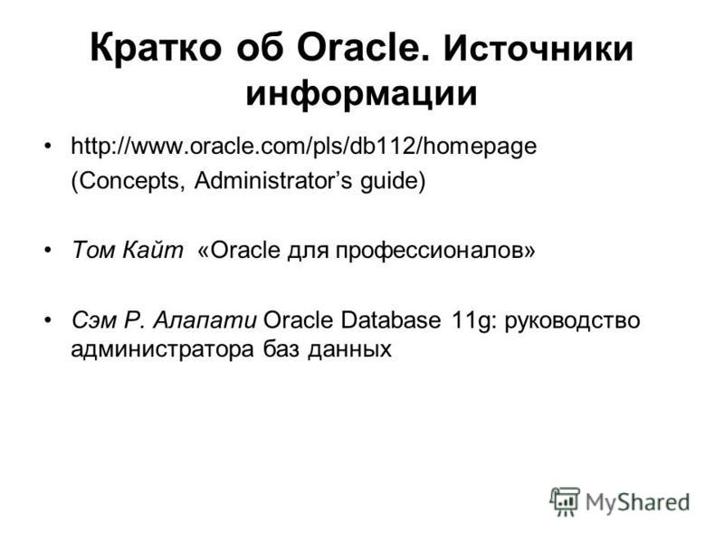Кратко об Oracle. Источники информации http://www.oracle.com/pls/db112/homepage (Concepts, Administrators guide) Том Кайт «Oracle для профессионалов» Сэм Р. Алапати Oracle Database 11g: руководство администратора баз данных
