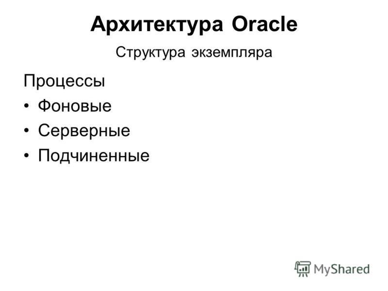 Архитектура Oracle Структура экземпляра Процессы Фоновые Серверные Подчиненные