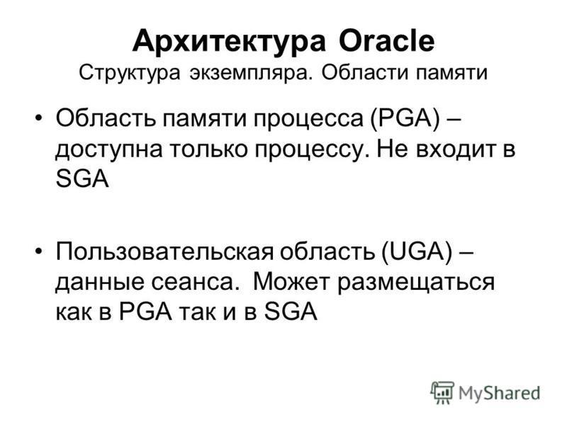 Архитектура Oracle Структура экземпляра. Области памяти Область памяти процесса (PGA) – доступна только процессу. Не входит в SGA Пользовательская область (UGA) – данные сеанса. Может размещаться как в PGA так и в SGA