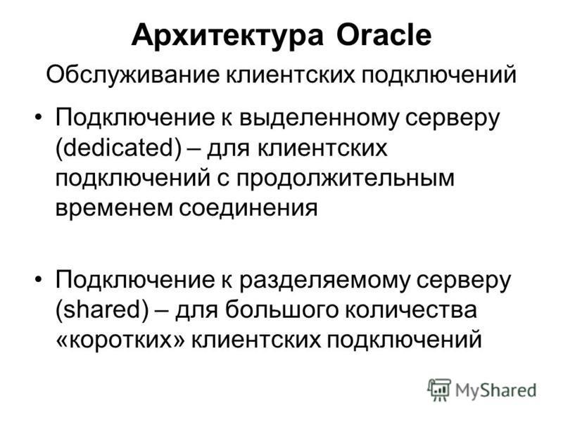Архитектура Oracle Обслуживание клиентских подключений Подключение к выделенному серверу (dedicated) – для клиентских подключений с продолжительным временем соединения Подключение к разделяемому серверу (shared) – для большого количества «коротких» к