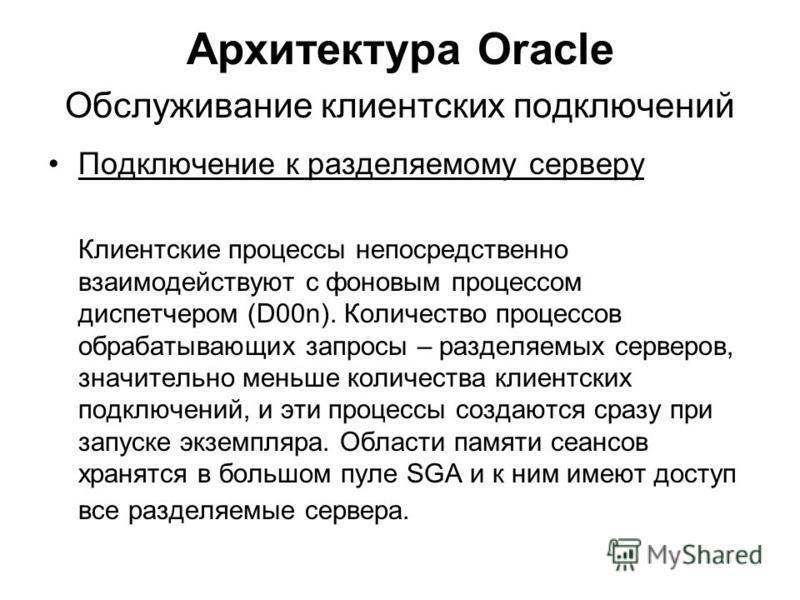 Архитектура Oracle Обслуживание клиентских подключений Подключение к разделяемому серверу Клиентские процессы непосредственно взаимодействуют с фоновым процессом диспетчером (D00n). Количество процессов обрабатывающих запросы – разделяемых серверов,