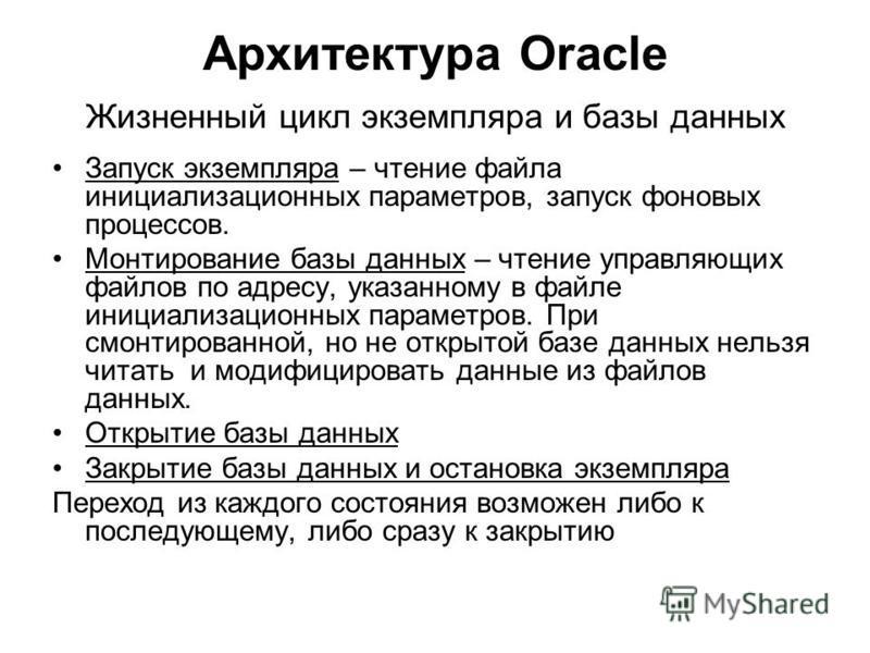 Архитектура Oracle Жизненный цикл экземпляра и базы данных Запуск экземпляра – чтение файла инициализационных параметров, запуск фоновых процессов. Монтирование базы данных – чтение управляющих файлов по адресу, указанному в файле инициализационных п