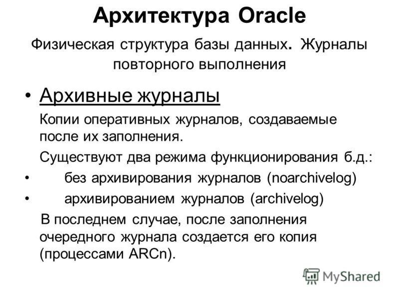 Архитектура Oracle Физическая структура базы данных. Журналы повторного выполнения Архивные журналы Копии оперативных журналов, создаваемые после их заполнения. Существуют два режима функционирования б.д.: без архивирования журналов (noarchivelog) ар