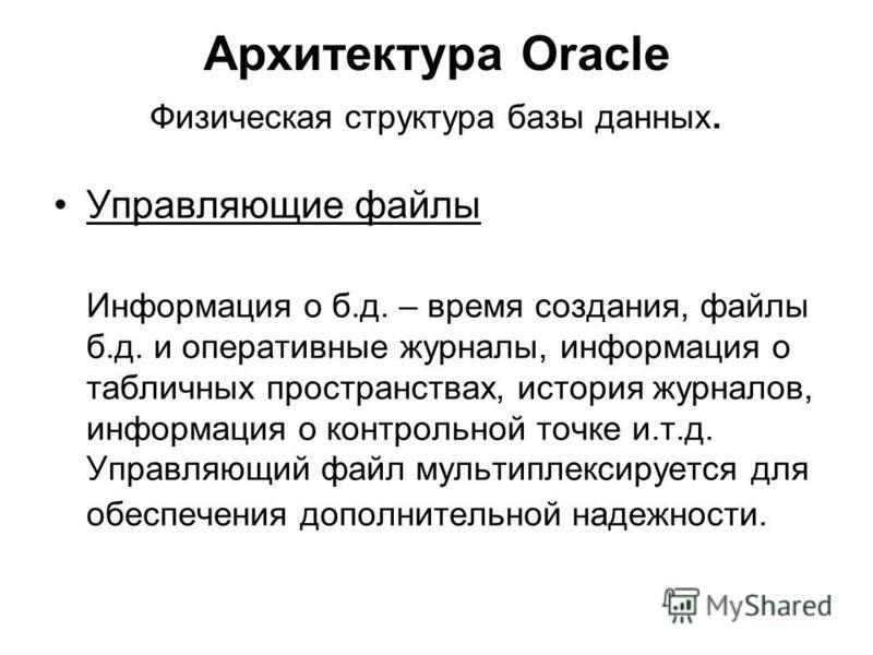 Архитектура Oracle Физическая структура базы данных. Управляющие файлы Информация о б.д. – время создания, файлы б.д. и оперативные журналы, информация о табличных пространствах, история журналов, информация о контрольной точке и.т.д. Управляющий фай