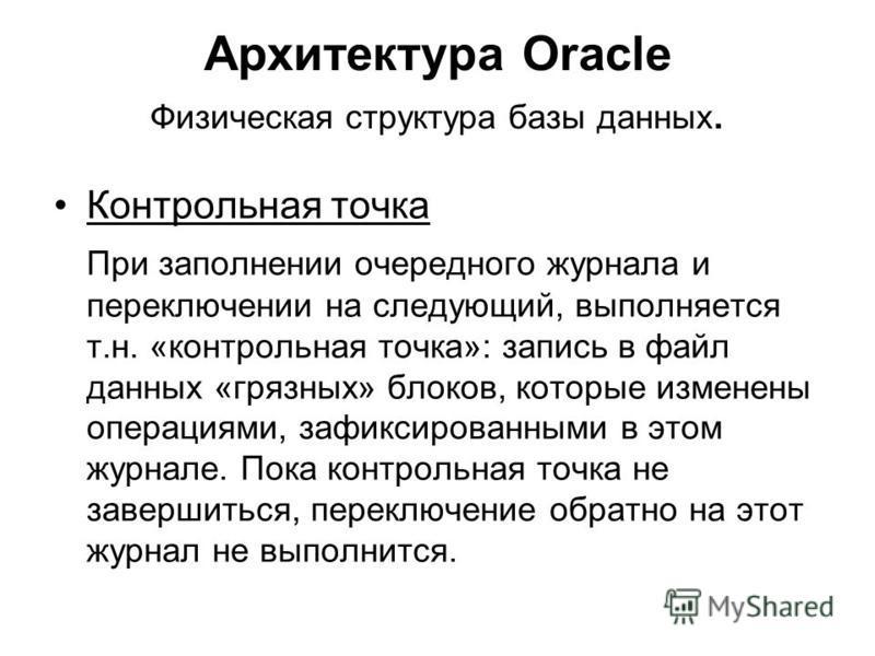 Архитектура Oracle Физическая структура базы данных. Контрольная точка При заполнении очередного журнала и переключении на следующий, выполняется т.н. «контрольная точка»: запись в файл данных «грязных» блоков, которые изменены операциями, зафиксиров