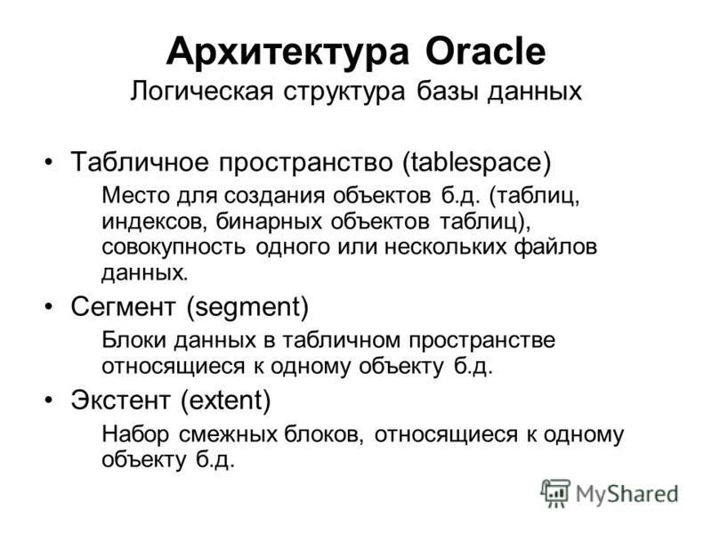 Архитектура Oracle Логическая структура базы данных Табличное пространство (tablespace) Место для создания объектов б.д. (таблиц, индексов, бинарных объектов таблиц), совокупность одного или нескольких файлов данных. Сегмент (segment) Блоки данных в