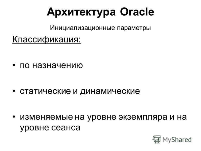 Архитектура Oracle Инициализационные параметры Классификация: по назначению статические и динамические изменяемые на уровне экземпляра и на уровне сеанса