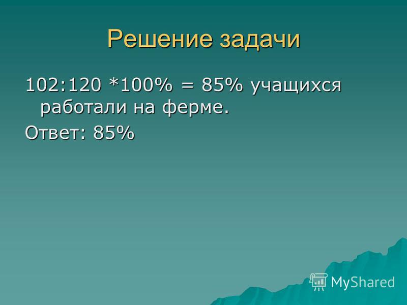 Решение задачи 102:120 *100% = 85% учащихся работали на ферме. Ответ: 85%