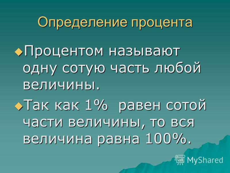 Определение процента Процентом называют одну сотую часть любой величины. Процентом называют одну сотую часть любой величины. Так как 1% равен сотой части величины, то вся величина равна 100%. Так как 1% равен сотой части величины, то вся величина рав