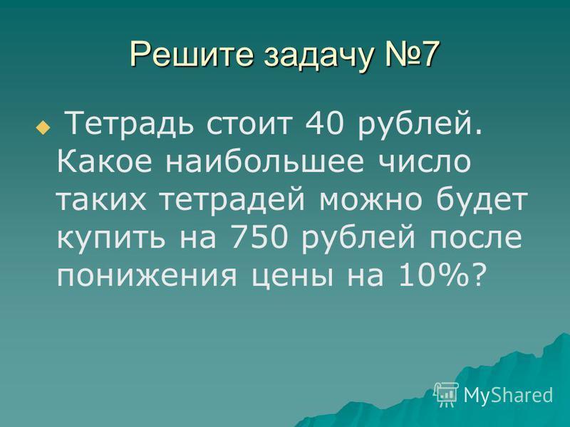 Решите задачу 7 Тетрадь стоит 40 рублей. Какое наибольшее число таких тетрадей можно будет купить на 750 рублей после понижения цены на 10%?