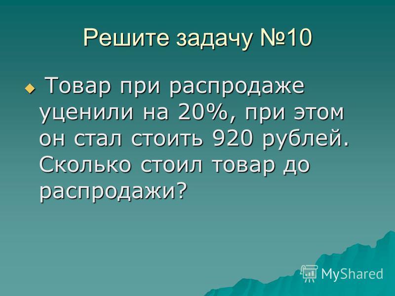 Решите задачу 10 Товар при распродаже уценили на 20%, при этом он стал стоить 920 рублей. Сколько стоил товар до распродажи? Товар при распродаже уценили на 20%, при этом он стал стоить 920 рублей. Сколько стоил товар до распродажи?