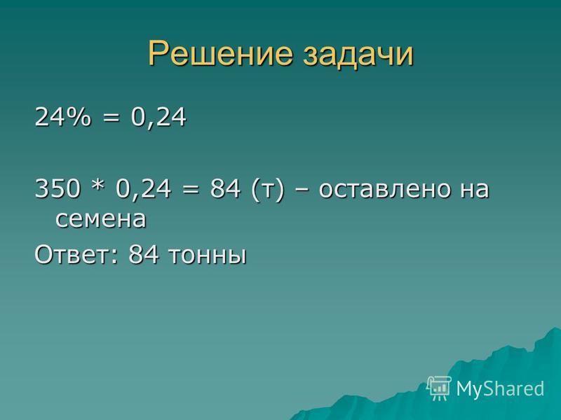Решение задачи 24% = 0,24 350 * 0,24 = 84 (т) – оставлено на семена Ответ: 84 тонны