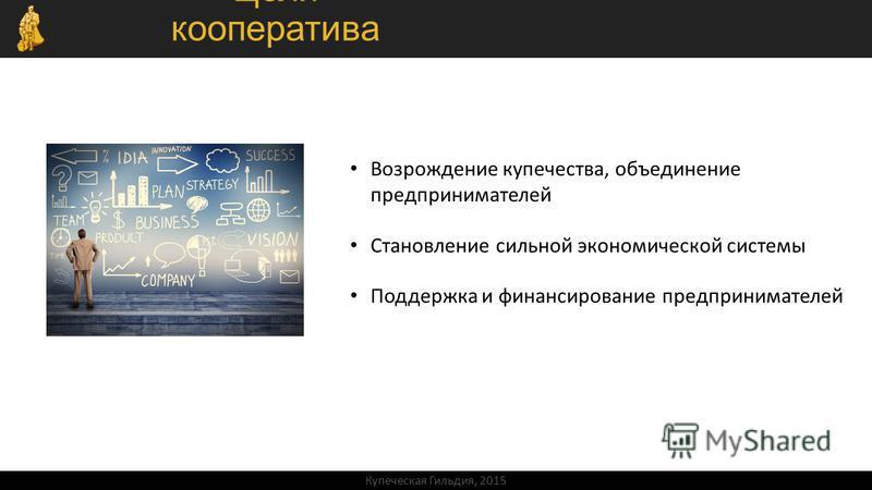 Цели кооператива Возрождение купечества, объединение предпринимателей Становление сильной экономической системы Поддержка и финансирование предпринимателей