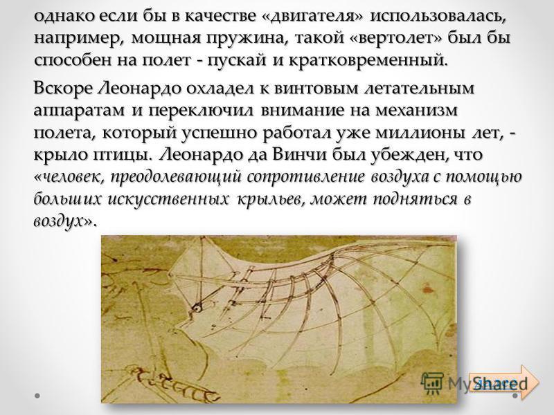 однако если бы в качестве «двигателя» использовалась, например, мощная пружина, такой «вертолет» был бы способен на полет - пускай и кратковременный. Вскоре Леонардо охладел к винтовым летательным аппаратам и переключил внимание на механизм полета, к