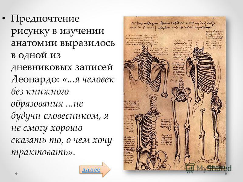 Предпочтение рисунку в изучении анатомии выразилось в одной из дневниковых записей Леонардо: «...я человек без книжного образования...не будучи словесником, я не смогу хорошо сказать то, о чем хочу трактовать». далее