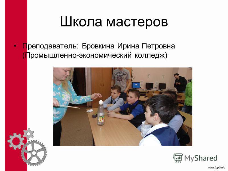 Школа мастеров Преподаватель: Бровкина Ирина Петровна (Промышленно-экономический колледж)