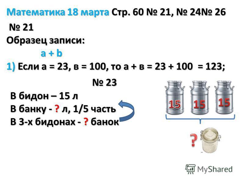 Математика 18 марта Стр. 60 21, 24 26 21 21 Образец записи: a + b a + b 1) Если а = 23, в = 100, то а + в = 23 + 100 = 123; 23 23 В бидон – 15 л В банку - ? л, 1/5 часть В 3-х бидонах - ? банок