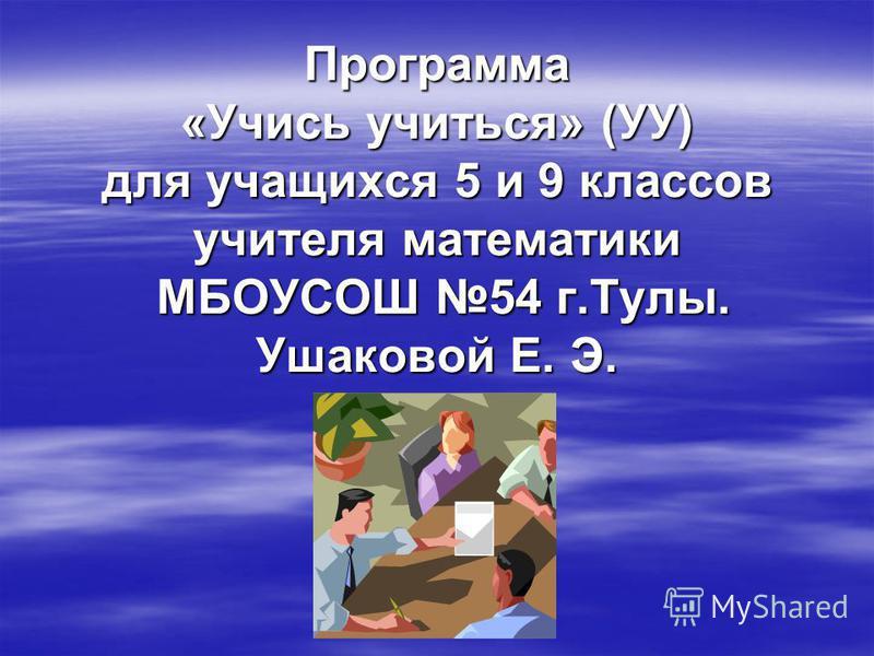 Программа «Учись учиться» (УУ) для учащихся 5 и 9 классов учителя математики МБОУСОШ 54 г.Тулы. Ушаковой Е. Э.