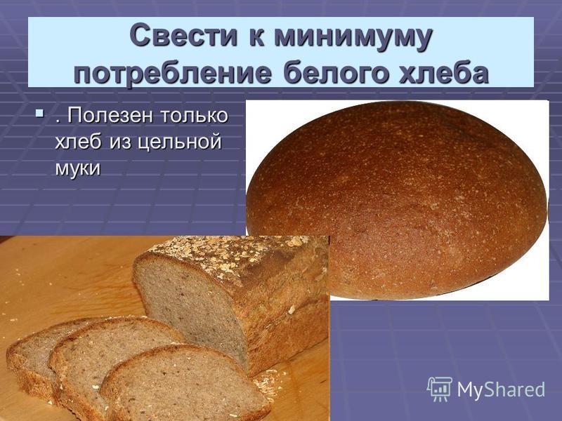 Свести к минимуму потребление белого хлеба. Полезен только хлеб из цельной муки. Полезен только хлеб из цельной муки