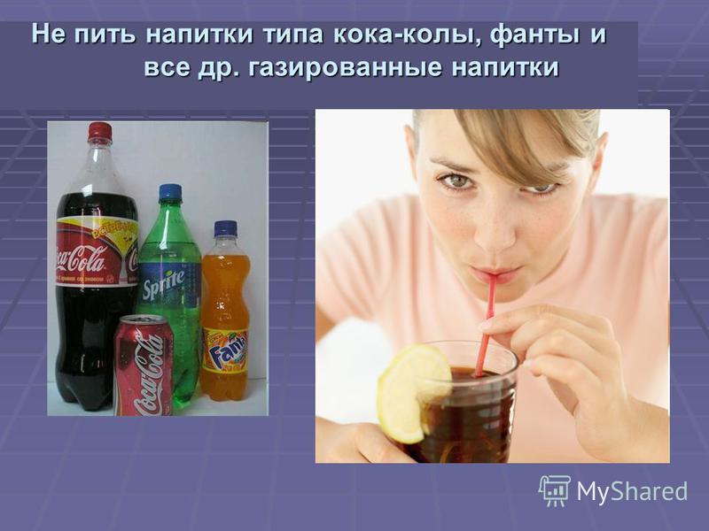 Не пить напитки типа кока-колы, фанты и все др. газированные напитки