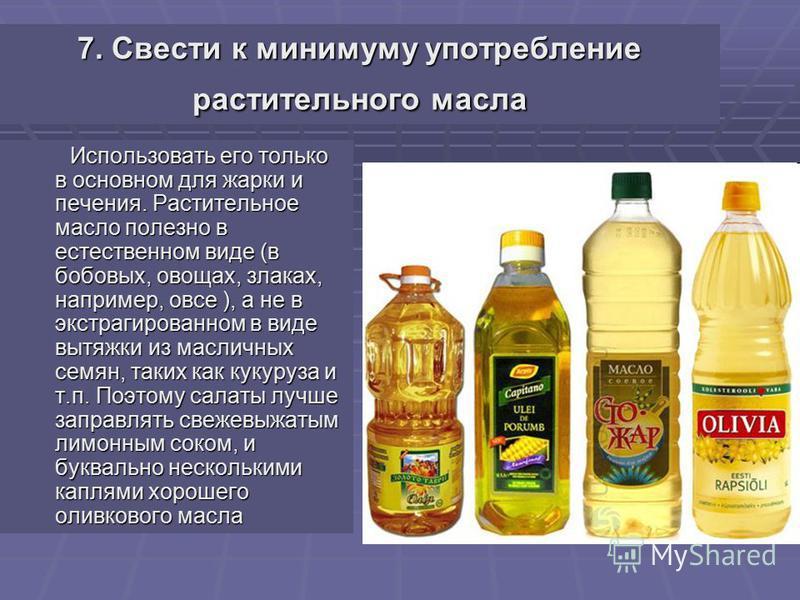 7. Свести к минимуму употребление растительного масла Использовать его только в основном для жарки и печения. Растительное масло полезно в естественном виде (в бобовых, овощах, злаках, например, овсе ), а не в экстрагированном в виде вытяжки из масли