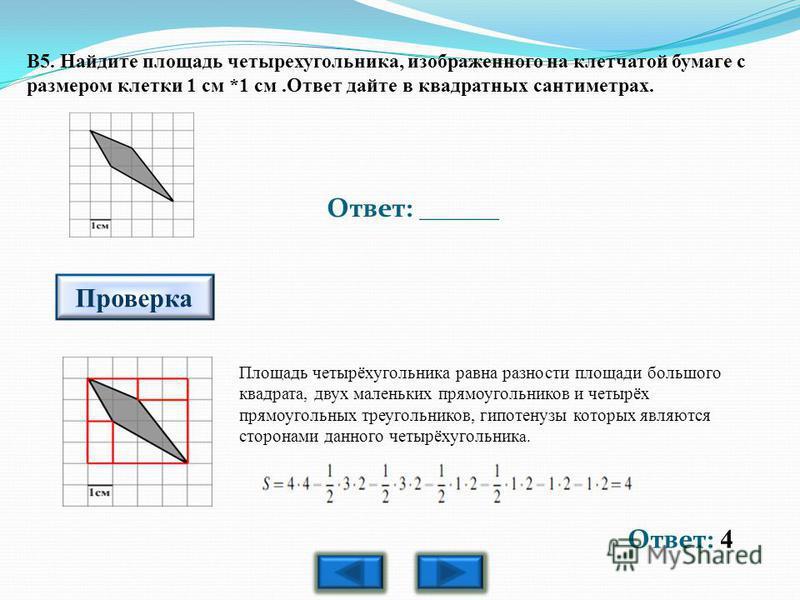 Ответ: 4 Ответ: ______ Проверка B5. Найдите площадь четырехугольника, изображенного на клетчатой бумаге с размером клетки 1 см *1 см.Ответ дайте в квадратных сантиметрах. Площадь четырёхугольника равна разности площади большого квадрата, двух маленьк