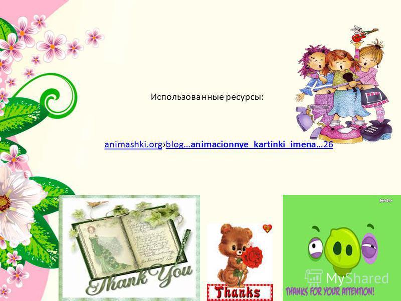 Использованные ресурсы: animashki.organimashki.orgblog…animacionnye_kartinki_imena…26blog…animacionnye_kartinki_imena…26