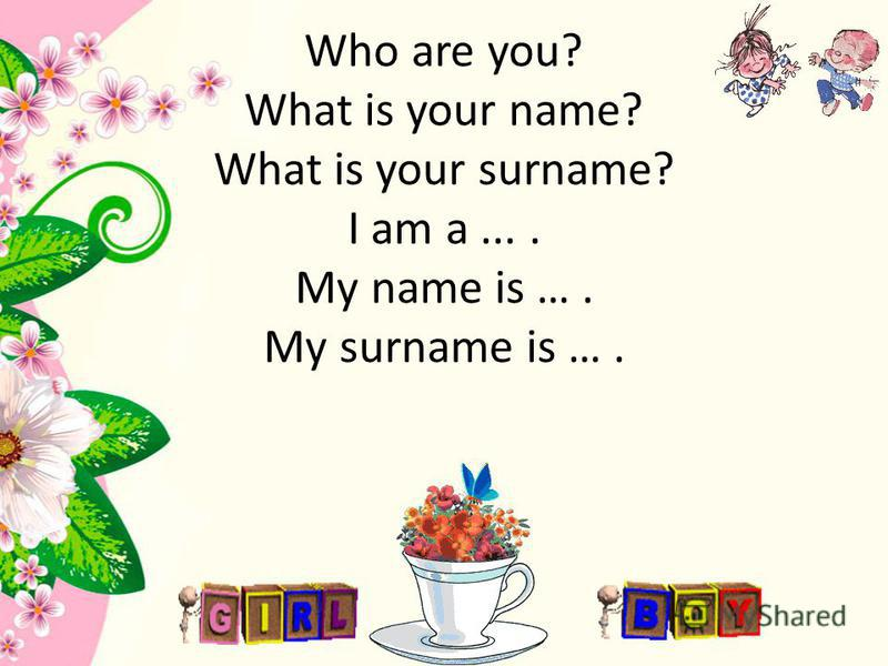 Who are you? What is your name? What is your surname? I am a.... My name is …. My surname is ….