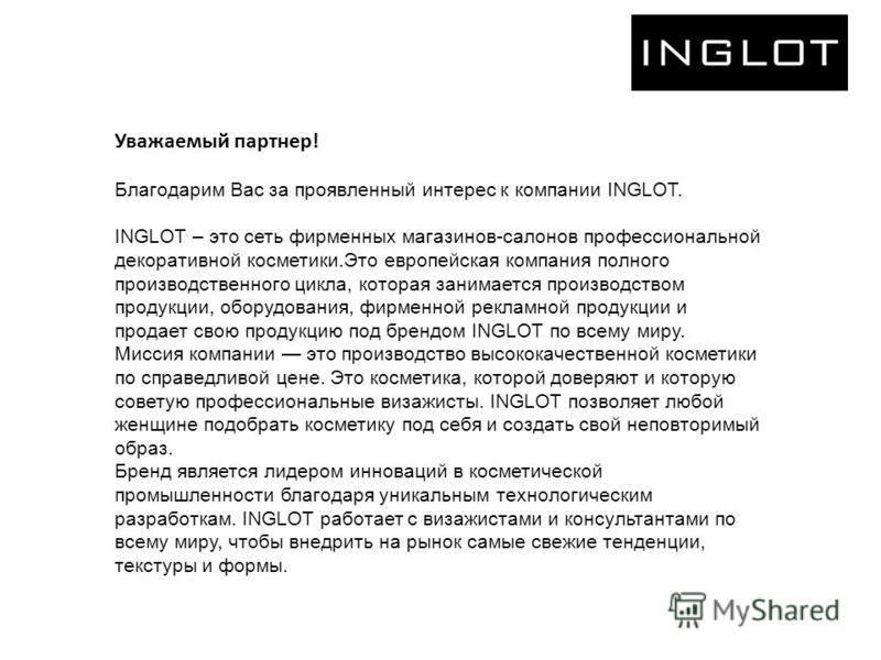 Уважаемый партнер! Благодарим Вас за проявленный интерес к компании INGLOT. INGLOT – это сеть фирменных магазинов-салонов профессиональной декоративной косметики.Это европейская компания полного производственного цикла, которая занимается производств