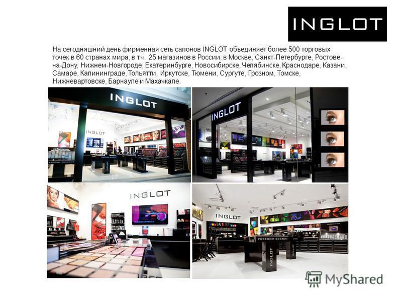На сегодняшний день фирменная сеть салонов INGLOT объединяет более 500 торговых точек в 60 странах мира, в т.ч. 25 магазинов в России: в Москве, Санкт-Петербурге, Ростове- на-Дону, Нижнем-Новгороде, Екатеринбурге, Новосибирске, Челябинске, Краснодаре