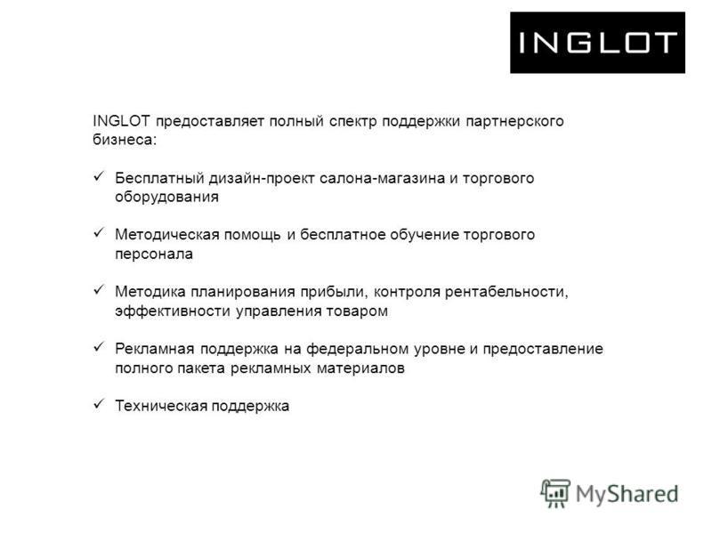 INGLOT предоставляет полный спектр поддержки партнерского бизнеса: Бесплатный дизайн-проект салона-магазина и торгового оборудования Методическая помощь и бесплатное обучение торгового персонала Методика планирования прибыли, контроля рентабельности,