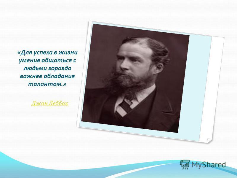 «Для успеха в жизни умение общаться с людьми гораздо важнее обладания талантом.» Джон Леббок