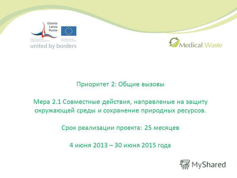 Приоритет 2: Общие вызовы Мера 2.1 Совместные действия, направленные на защиту окружающей среды и сохранение природных ресурсов. Срок реализации проекта: 25 месяцев 4 июня 2013 – 30 июня 2015 года