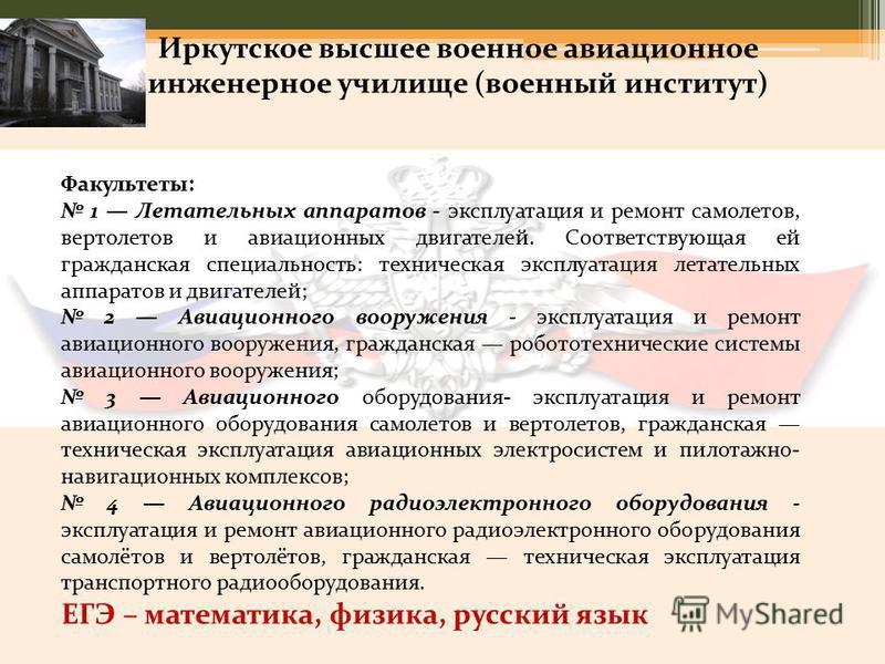 Иркутское высшее военное авиационное инженерное училище (военный институт) Факультеты: 1 Летательных аппаратов - эксплуатация и ремонт самолетов, вертолетов и авиационных двигателей. Соответствующая ей гражданская специальность: техническая эксплуата