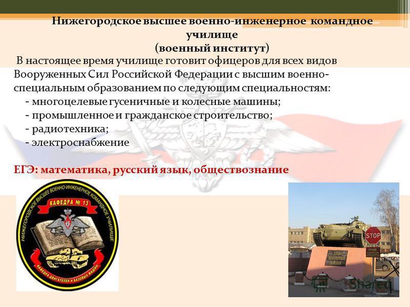 Нижегородское высшее военно-инженерное командное училище (военный институт) В настоящее время училище готовит офицеров для всех видов Вооруженных Сил Российской Федерации с высшим военно- специальным образованием по следующим специальностям: - многоц