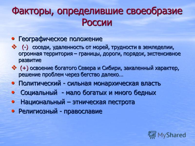 Факторы, определившие своеобразие России Географическое положение Географическое положение (-) соседи, удаленность от морей, трудности в земледелии, огромная территория – границы, дороги, порядок, экстенсивное развитие (-) соседи, удаленность от море