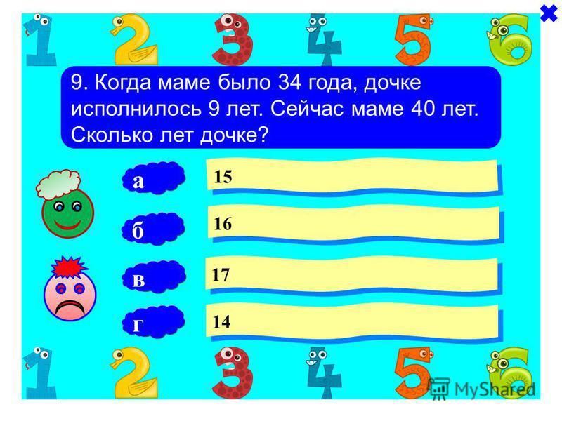 9. Когда маме было 34 года, дочке исполнилось 9 лет. Сейчас маме 40 лет. Сколько лет дочке? 15 16 17 б 14 а в г