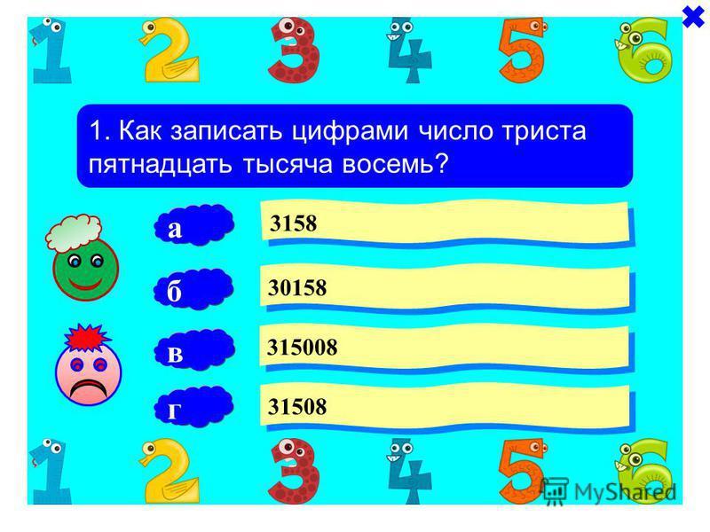 1. Как записать цифрами число триста пятнадцать тысяча восемь? 3158 30158 315008 б 31508 а в г