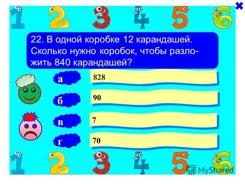 22. В одной коробке 12 карандашей. Сколько нужно коробок, чтобы разложить 840 карандашей? 828 90 7 7 б 70 а в г