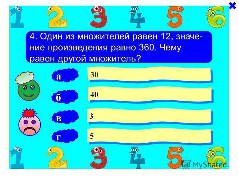 4. Один из множителей равен 12, значение произведения равно 360. Чему равен другой множитель? 30 40 3 3 б 5 5 а в г