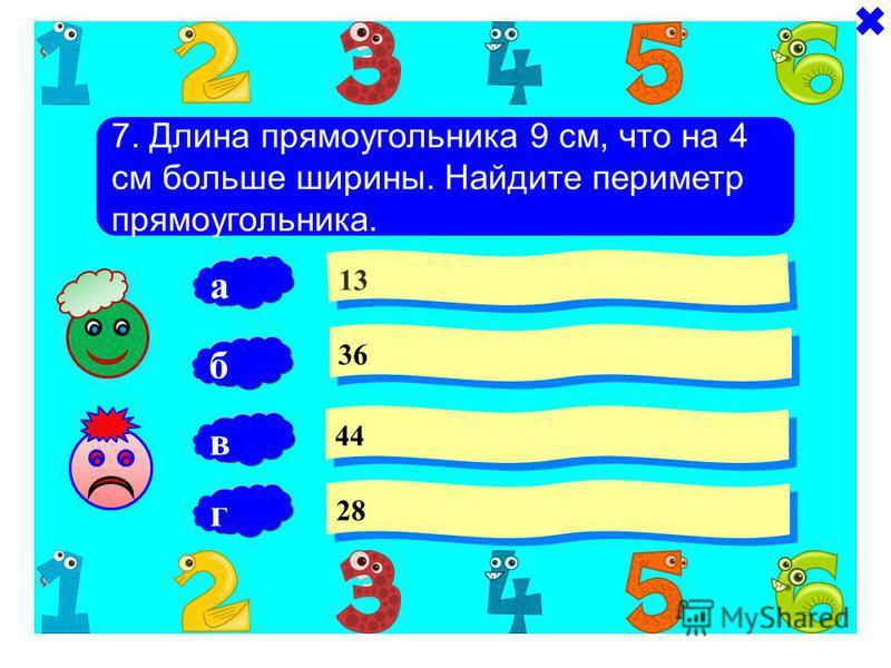 7. Длина прямоугольника 9 см, что на 4 см больше ширины. Найдите периметр прямоугольника. 13 36 44 б 28 а в г