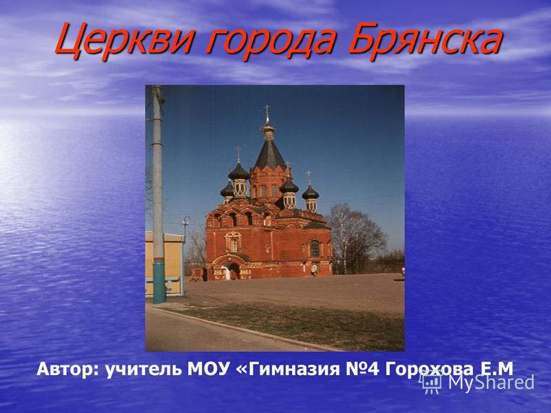 Церкви города Брянска Автор: учитель МОУ «Гимназия 4 Горохова Е.М