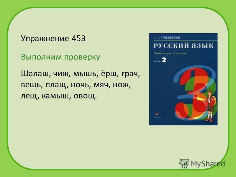 Упражнение 453 Шалаш, чиж, мышь, ёрш, грач, вещь, плащ, ночььь, мяч, нож, лещ, камыш, овощ. Выполним проверку