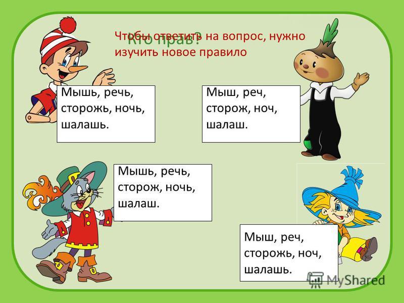 Мыш, речьь, сторож, ночьь, шалаш. Мышь, речььь, сторож, ночььь, шалаш. Мыш, речьь, сторожь, ночьь, шалашь. Кто прав? Мышь, речььь, сторожь, ночььь, шалашь. Чтобы ответить на вопрос, нужно изучить новое правило