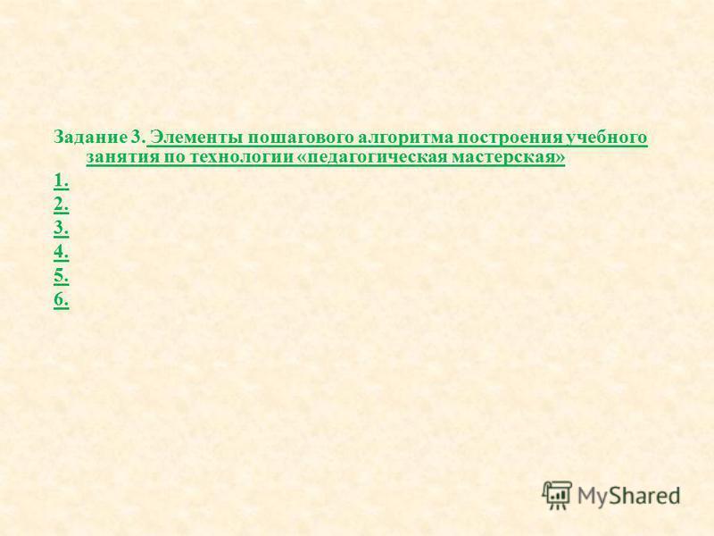 Задание 3. Элементы пошагового алгоритма построения учебного занятия по технологии « педагогическая мастерская » 1. 2. 3. 4. 5. 6.