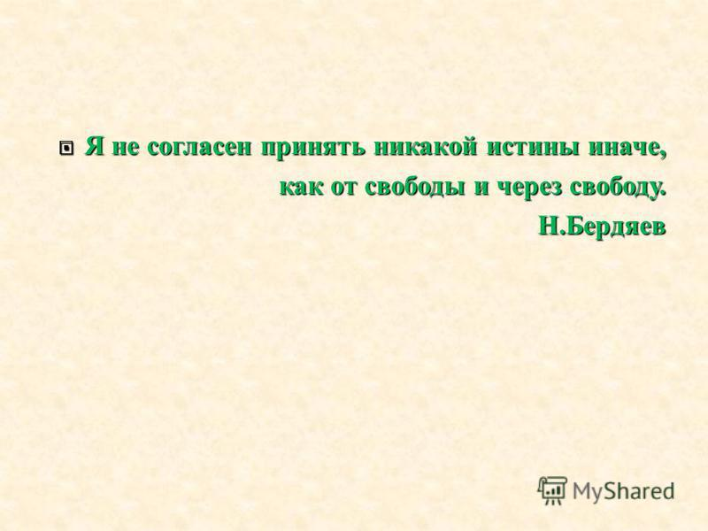 Я не согласен принять никакой истины иначе, Я не согласен принять никакой истины иначе, как от свободы и через свободу. Н. Бердяев