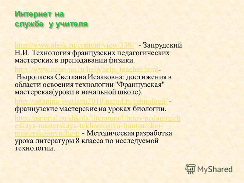 Интернет на службе у учителя http://www.alsak.ru/content/view/339/http://www.alsak.ru/content/view/339/ - Запрудский Н. И. Технология французских педагогических мастерских в преподавании физики. http://www.ncno-nn.ru/help/help_teacher.htmlhttp://www.