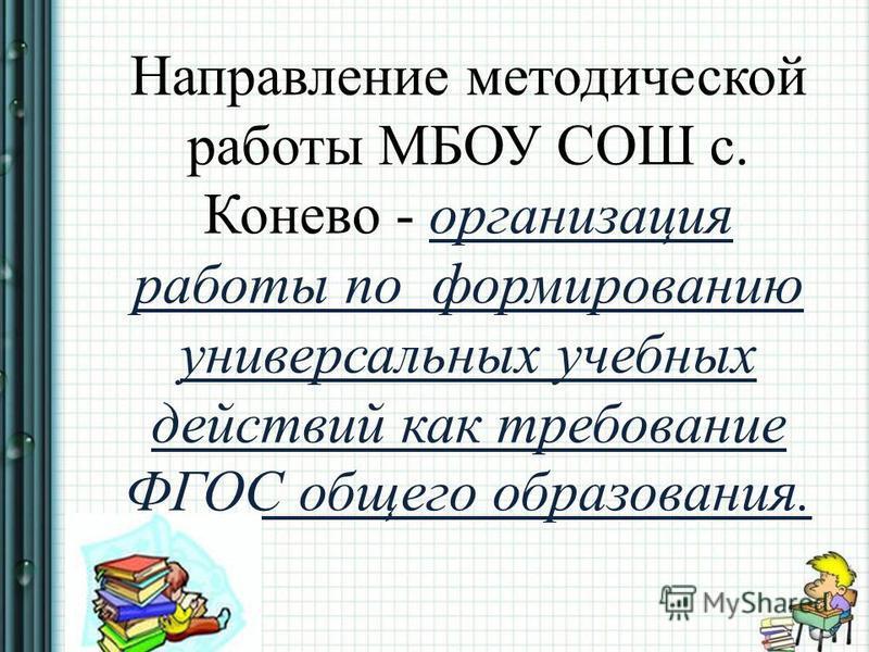 Направление методической работы МБОУ СОШ с. Конево - организация работы по формированию универсальных учебных действий как требование ФГОС общего образования.