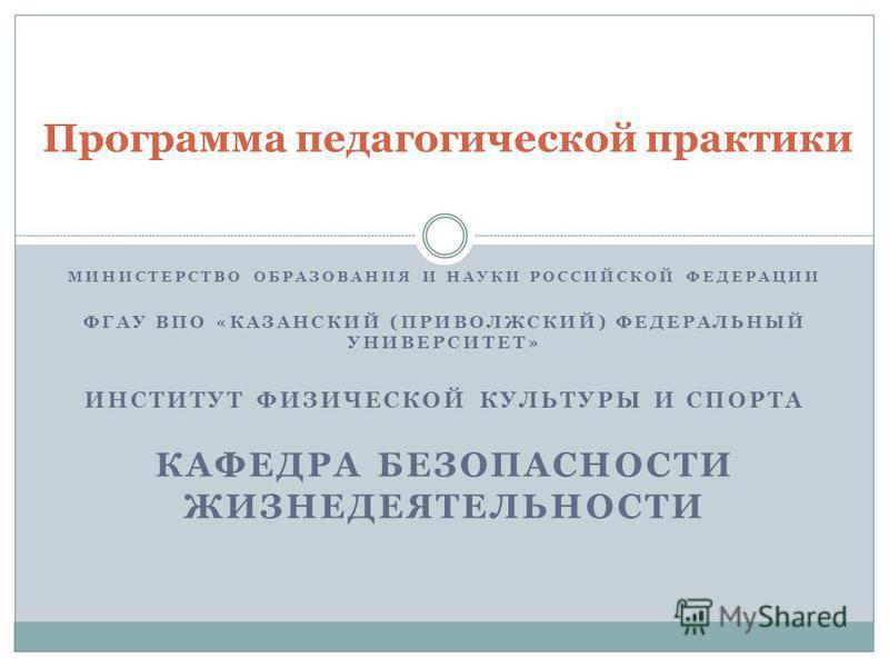 МИНИСТЕРСТВО ОБРАЗОВАНИЯ И НАУКИ РОССИЙСКОЙ ФЕДЕРАЦИИ ФГАУ ВПО «КАЗАНСКИЙ (ПРИВОЛЖСКИЙ) ФЕДЕРАЛЬНЫЙ УНИВЕРСИТЕТ» ИНСТИТУТ ФИЗИЧЕСКОЙ КУЛЬТУРЫ И СПОРТА КАФЕДРА БЕЗОПАСНОСТИ ЖИЗНЕДЕЯТЕЛЬНОСТИ Программа педагогической практики